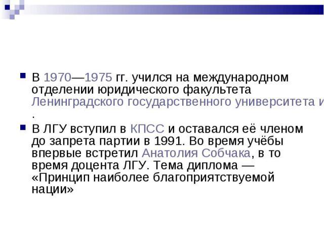 В 1970—1975гг. учился на международном отделении юридического факультета Ленинградского государственного университета имени Жданова (ЛГУ). В 1970—1975гг. учился на международном отделении юридического факультета Ленинградского государств…