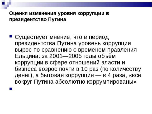 Существует мнение, что в период президентства Путина уровень коррупции вырос по сравнению с временем правления Ельцина: за 2001—2005 годы объём коррупции в сфере отношений власти и бизнеса возрос почти в 10 раз (по количеству денег), а бытовая корру…