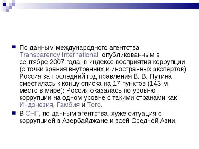 По данным международного агентства Transparency International, опубликованным в сентябре 2007 года, в индексе восприятия коррупции (с точки зрения внутренних и иностранных экспертов) Россия за последний год правления В.В.Путина сместилас…
