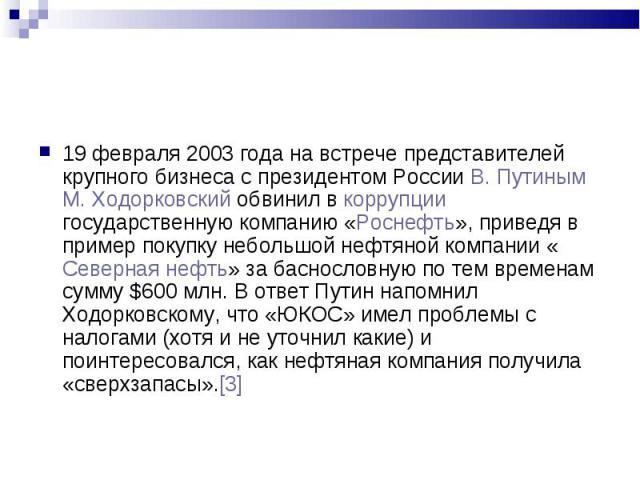 19 февраля 2003 года на встрече представителей крупного бизнеса с президентом России В. Путиным М. Ходорковский обвинил в коррупции государственную компанию «Роснефть», приведя в пример покупку небольшой нефтяной компании «Северная нефть» за басносл…
