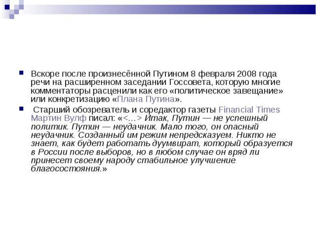 Вскоре после произнесённой Путином 8 февраля 2008 года речи на расширенном заседании Госсовета, которую многие комментаторы расценили как его «политическое завещание» или конкретизацию «Плана Путина». Вскоре после произнесённой Путином 8 февраля 200…