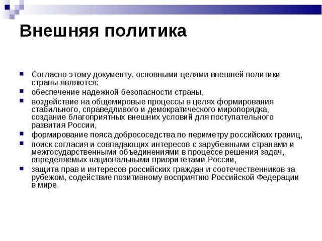 Согласно этому документу, основными целями внешней политики страны являются: Согласно этому документу, основными целями внешней политики страны являются: обеспечение надежной безопасности страны, воздействие на общемировые процессы в целях формирова…