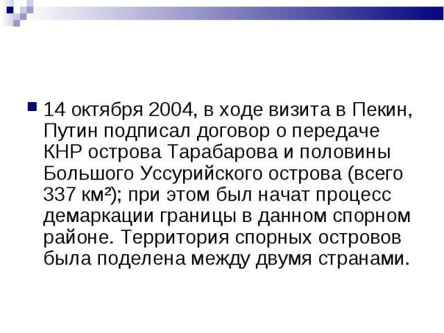 14 октября 2004, в ходе визита в Пекин, Путин подписал договор о передаче КНР острова Тарабарова и половины Большого Уссурийского острова (всего 337 км²); при этом был начат процесс демаркации границы в данном спорном районе. Территория спорных остр…