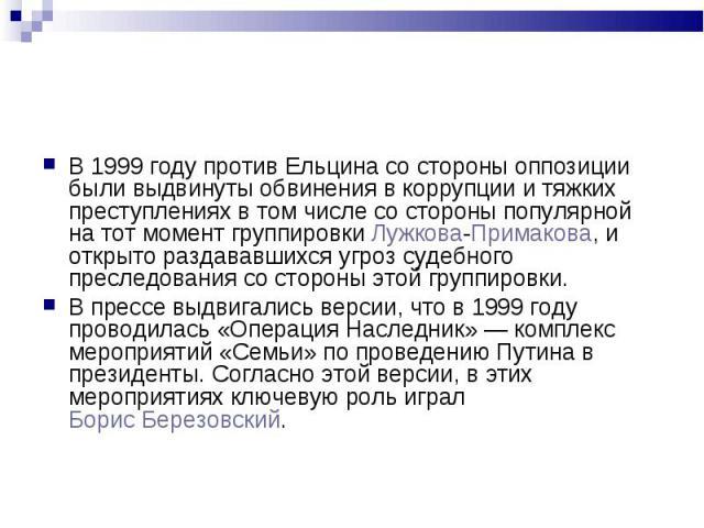 В 1999 году против Ельцина со стороны оппозиции были выдвинуты обвинения в коррупции и тяжких преступлениях в том числе со стороны популярной на тот момент группировки Лужкова-Примакова, и открыто раздававшихся угроз судебного преследования со сторо…