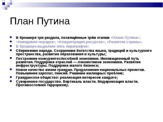 В брошюре три раздела, посвящённые трём этапам «Плана Путина»: В брошюре три раздела, посвящённые трём этапам «Плана Путина»: «Наведение порядка», «Концентрация ресурсов», «Развитие страны». В брошюре выделено пять параграфов: Сбережение народа. Сох…