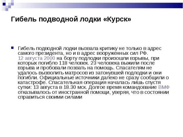 Гибель подводной лодки вызвала критику не только в адрес самого президента, но и в адрес вооруженных сил РФ. 12 августа 2000 на борту подлодки произошли взрывы, при которых погибло 118 человек. 23 человека выжили после взрыва и пробовали позвать на …