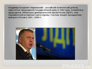 Владимир Вольфович Жириновский— российский политический деятель, заместитель Пре