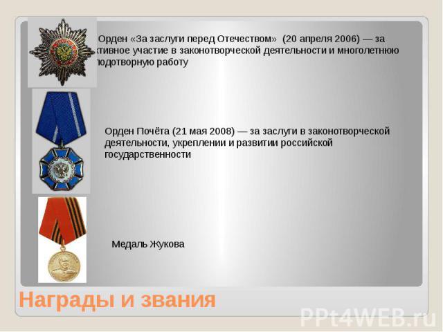 Награды и звания Орден «За заслуги перед Отечеством» (20 апреля 2006) — за активное участие в законотворческой деятельности и многолетнюю плодотворную работу
