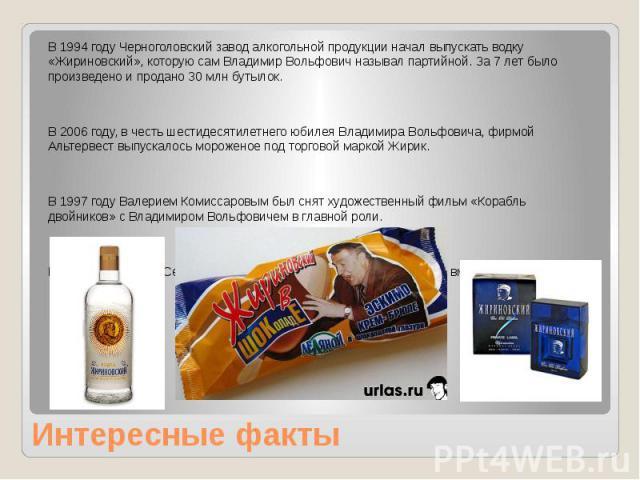 Интересные факты В 1994 году Черноголовский завод алкогольной продукции начал выпускать водку «Жириновский», которую сам Владимир Вольфович называл партийной. За 7 лет было произведено и продано 30 млн бутылок. В 2006 году, в честь шестидесятилетнег…