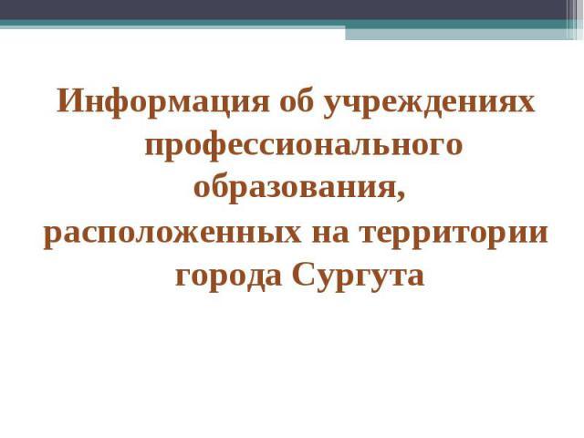 Информация об учреждениях профессионального образования, расположенных на территории города Сургута