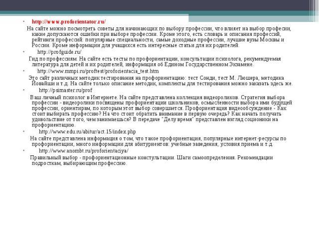 http://www.proforientator.ru/  На сайте можно посмотреть советы для начинающих по выбору профессии, что влияет на выбор професии, какие допускаются ошибки при выборе профессии. Кроме этого, есть словарь и описания профессий, рейтинги про…