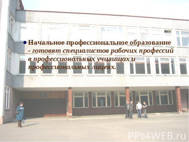 Начальное профессиональное образование - готовят специалистов рабочих профессий в профессиональных училищах и профессиональных лицеях.