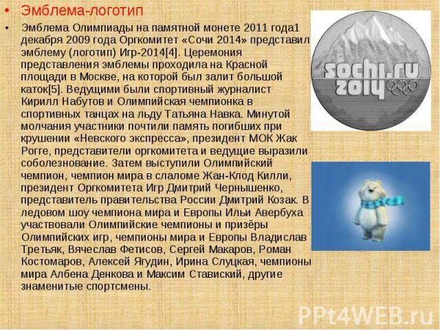 Эмблема-логотип Эмблема-логотип Эмблема Олимпиады на памятной монете 2011 года1 декабря 2009 года Оргкомитет «Сочи 2014» представил эмблему (логотип) Игр-2014[4]. Церемония представления эмблемы проходила на Красной площади в Москве, на которой был …