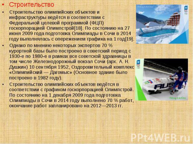 Строительство Строительство Строительство олимпийских объектов и инфраструктуры ведётся в соответствии с Федеральной целевой программой (ФЦП) госкорпорацией Олимпстрой[18]. По состоянию на 27 июня 2009 года подготовка Олимпиады в Сочи в 2014 году вы…