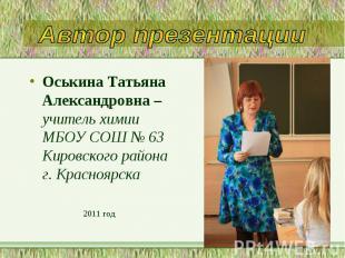 Оськина Татьяна Александровна – учитель химии МБОУ СОШ № 63 Кировского района г.