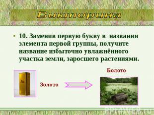 10. Заменив первую букву в названии элемента первой группы, получите назва