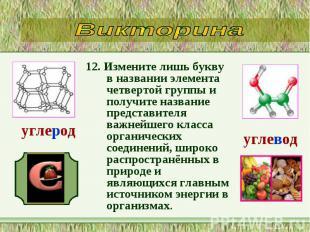 12. Измените лишь букву в названии элемента четвертой группы и получите название
