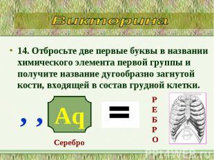 14. Отбросьте две первые буквы в названии химического элемента первой группы и п