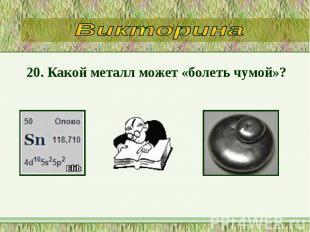20. Какой металл может «болеть чумой»? 20. Какой металл может «болеть чумой»?