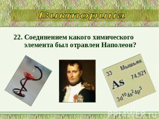 22. Соединением какого химического элемента был отравлен Наполеон? 22. Соединени