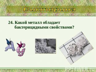 24. Какой металл обладает бактерицидными свойствами? 24. Какой металл обладает б