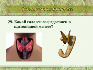 29. Какой галоген сосредоточен в щитовидной железе? 29. Какой галоген сосредоточ
