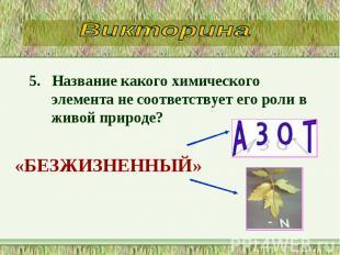 5. Название какого химического элемента не соответствует его роли в живой природ