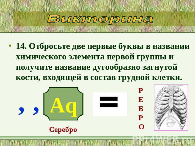 14. Отбросьте две первые буквы в названии химического элемента первой группы и получите название дугообразно загнутой кости, входящей в состав грудной клетки. 14. Отбросьте две первые буквы в названии химического элемента первой группы и получите на…