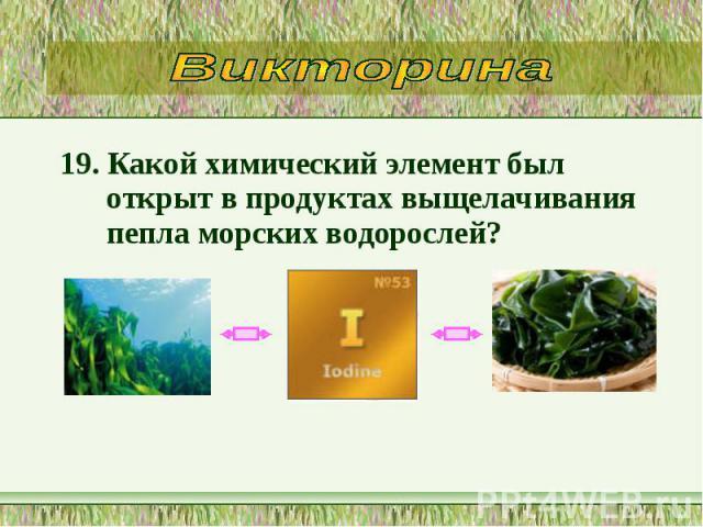 19. Какой химический элемент был открыт в продуктах выщелачивания пепла морских водорослей? 19. Какой химический элемент был открыт в продуктах выщелачивания пепла морских водорослей?