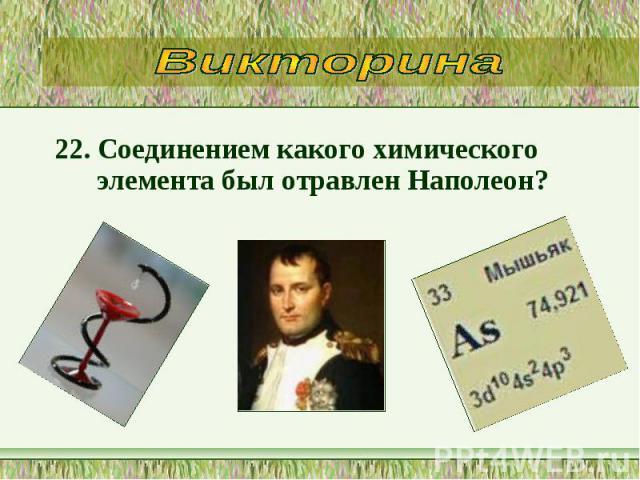 22. Соединением какого химического элемента был отравлен Наполеон? 22. Соединением какого химического элемента был отравлен Наполеон?