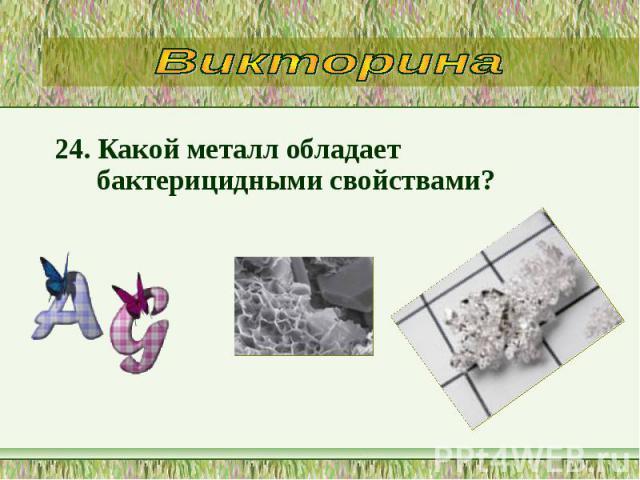 24. Какой металл обладает бактерицидными свойствами? 24. Какой металл обладает бактерицидными свойствами?