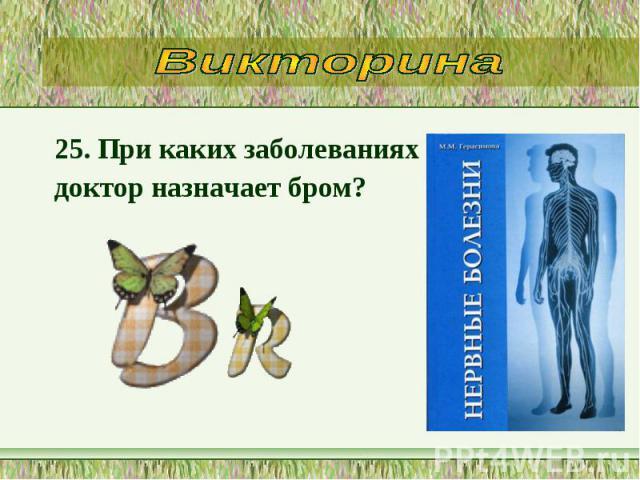 25. При каких заболеваниях 25. При каких заболеваниях доктор назначает бром?