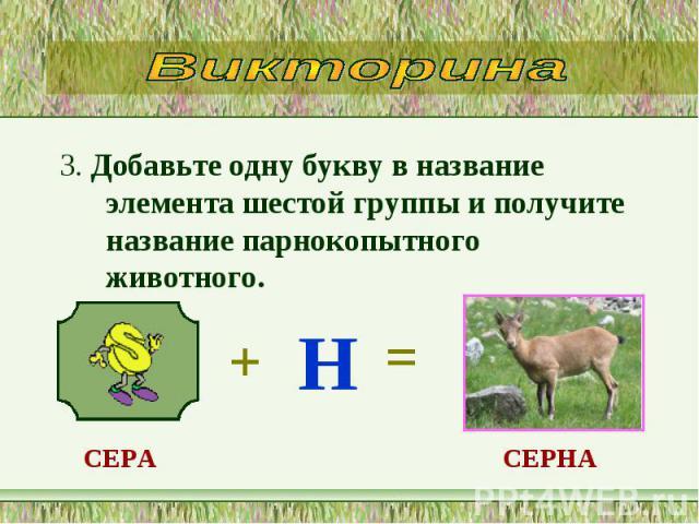 3. Добавьте одну букву в название элемента шестой группы и получите название парнокопытного животного. 3. Добавьте одну букву в название элемента шестой группы и получите название парнокопытного животного.