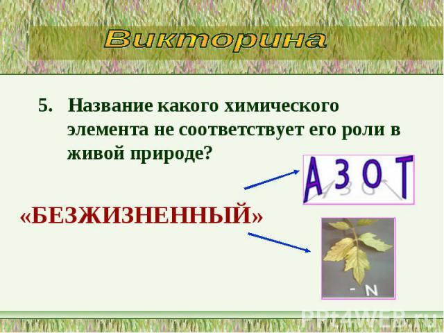 5. Название какого химического элемента не соответствует его роли в живой природе? 5. Название какого химического элемента не соответствует его роли в живой природе?