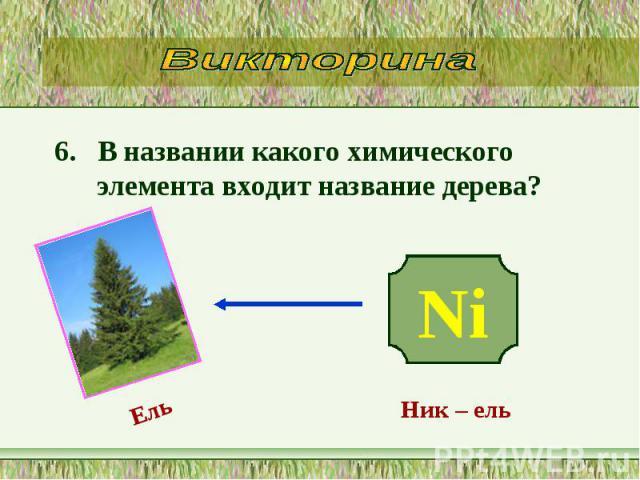 6. В названии какого химического элемента входит название дерева? 6. В названии какого химического элемента входит название дерева?