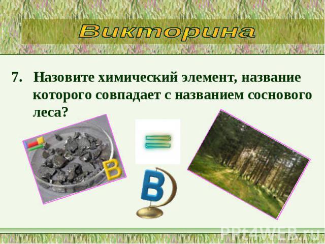 7. Назовите химический элемент, название которого совпадает с названием соснового леса? 7. Назовите химический элемент, название которого совпадает с названием соснового леса?