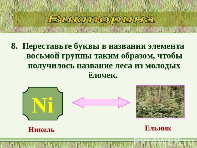 8. Переставьте буквы в названии элемента восьмой группы таким образом, чтобы получилось название леса из молодых ёлочек. 8. Переставьте буквы в названии элемента восьмой группы таким образом, чтобы получилось название леса из молодых ёлочек.