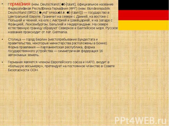 Герма ния (нем. Deutschland [ˈdɔʏtʃlant], официальное название Федерати вная Респу блика Герма ния (ФРГ) (нем. Bundesrepublik Deutschland (BRD) [ˈbʊndəsʁepuˌbliːk ˈdɔʏtʃlant])) — государство в Центральной Европе. Граничит на севере с Данией, на вост…