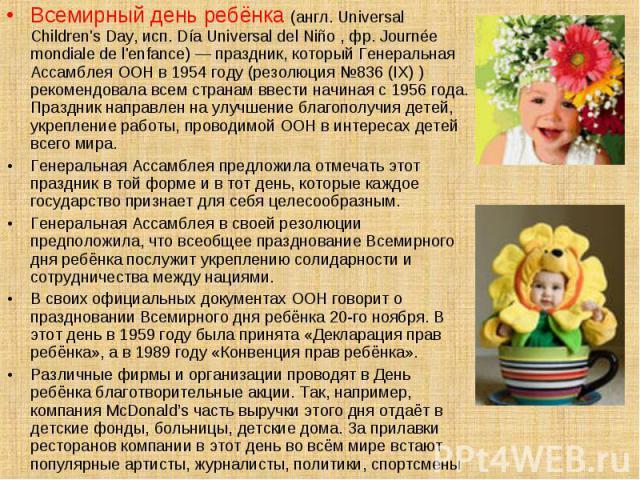 Всемирный день ребёнка (англ. Universal Children's Day, исп. Día Universal del Niño , фр. Journée mondiale de l'enfance) — праздник, который Генеральная Ассамблея ООН в 1954 году (резолюция №836 (IX) ) рекомендовала всем странам ввести начиная с 195…