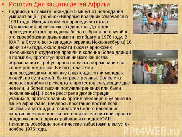 История Дня защиты детей Африки История Дня защиты детей Африки Надпись на плакате: «Каждые 5 минут от недоедания умирает ещё 1 ребёнок»Впервые праздник отмечался в 1991 году. Инициатором его проведения стала Организация африканского единства. Дата …