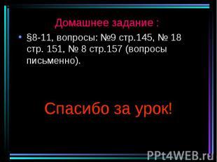 Домашнее задание : Домашнее задание : §8-11, вопросы: №9 стр.145, № 18 стр. 151,