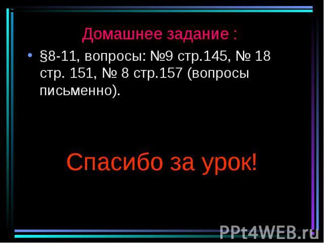 Домашнее задание : Домашнее задание : §8-11, вопросы: №9 стр.145, № 18 стр. 151, № 8 стр.157 (вопросы письменно). Спасибо за урок!