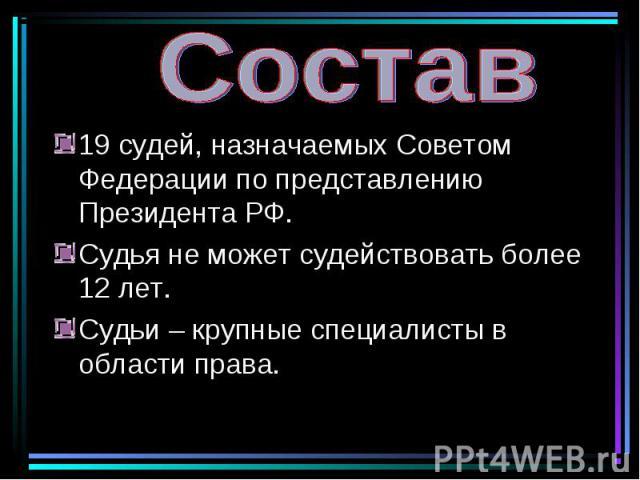19 судей, назначаемых Советом Федерации по представлению Президента РФ. 19 судей, назначаемых Советом Федерации по представлению Президента РФ. Судья не может судействовать более 12 лет. Судьи – крупные специалисты в области права.