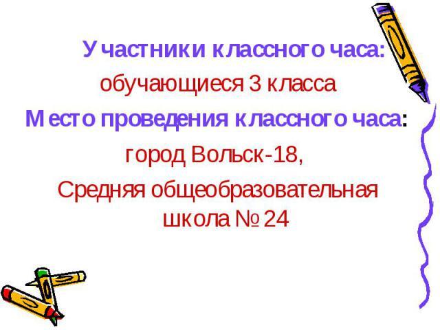 обучающиеся 3 класса обучающиеся 3 класса Место проведения классного часа: город Вольск-18, Средняя общеобразовательная школа № 24