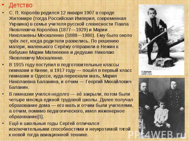 Детство Детство С. П. Королёв родился 12 января 1907 в городе Житомире (тогда Российская Империя, современная Украина) в семье учителя русской словесности Павла Яковлевича Королёва (1877—1929) и Марии Николаевны Москаленко (1888—1980). Ему было окол…