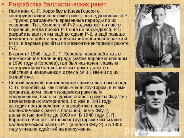 Разработка баллистических ракет Разработка баллистических ракет Памятник С. П. Королёву в КиевеГоворя о конструировании советских ракет, последовавших за Р-1, трудно разграничить временные периоды по их созданию. Так, Королёв об Р-2 задумывается ещё…