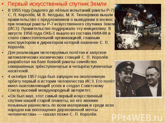Первый искусственный спутник Земли Первый искусственный спутник Земли В 1955 году (задолго до лётных испытаний ракеты Р-7) С. П. Королёв, М. В. Келдыш, М. К. Тихонравов вышли в правительство с предложением о выведении в космос при помощи ракеты Р-7 …