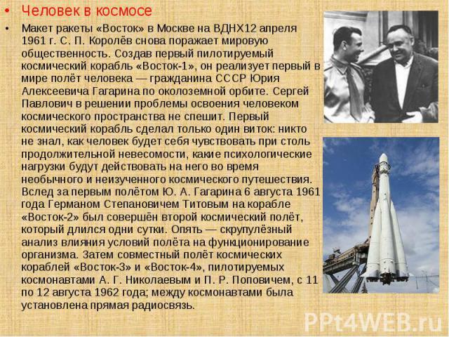 Человек в космосе Человек в космосе Макет ракеты «Восток» в Москве на ВДНХ12 апреля 1961 г. С. П. Королёв снова поражает мировую общественность. Создав первый пилотируемый космический корабль «Восток-1», он реализует первый в мире полёт человека — г…