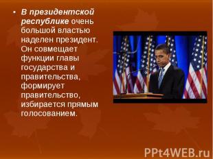 В президентской республике очень большой властью наделен президент. Он совмещает