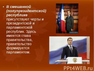В смешанной (полупрезидентской) республике присутствуют черты и президентской и